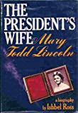The President's Wife: Mary Todd Lincoln: A Biography