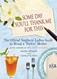 Some Day You'll Thank Me for This: The Official Southern Ladies' Guide to Being a