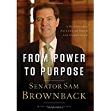 From Power to Purpose: A Remarkable Journey of Faith and Compassion ~ Sam Brownback