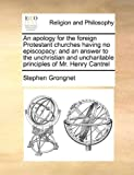 img - for An apology for the foreign Protestant churches having no episcopacy: and an answer to the unchristian and uncharitable principles of Mr. Henry Cantrel by Grongnet, Stephen published by Gale ECCO, Print Editions (2010) [Paperback] book / textbook / text book