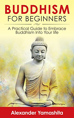 Buddhism, Beginner's Guide: A Practical Guide To Embrace Buddhism Into Your Life by Alexander Yamashita ebook deal