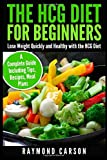 The HCG Diet for Beginners: Lose Weight Quickly and Healthy with the HCG Diet - A Complete Guide Including Tips, Recipes, Meal Plans