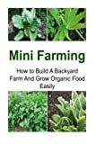 img - for Mini Farming: How to Build A Backyard Farm And Grow Organic Food Easily: Mini Farming, Mini Farming Book, Mini Farming Guide, Mini Farming Tips, Farming Techniques book / textbook / text book