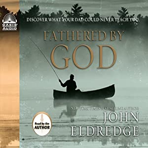 Fathered By God: Discover What Your Dad Could Never Teach You | [John Eldredge]