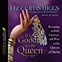 It's Good to Be Queen: Becoming as Bold, Gracious, and Wise as the Queen of Sheba (       UNABRIDGED) by Liz Curtis Higgs Narrated by Liz Curtis Higgs