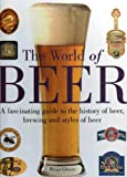 img - for The World of Beer: A Facinating Guide to the History of Beer, Brewing and Styles of Beer book / textbook / text book