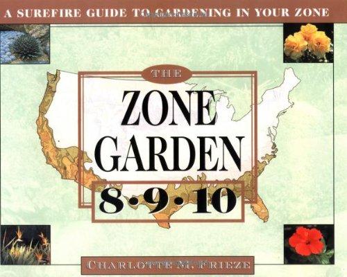 The ZONE GARDEN: A SUREFIRE GUIDE TO GARDENING IN ZONES 8, 9, 10, Frieze, Charlotte