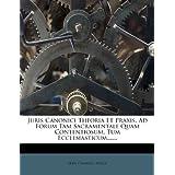 Juris Canonici Theoria Et Praxis, Ad Forum Tam Sacramentale Quam Contentiosum, Tum Ecclesiasticum,...... (Latin...