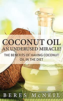Coconut Oil: An Underused Miracle: The Benefits Of Having Coconut Oil In The Diet