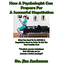 How a Psychologist Can Prepare for a Successful Negotiation: What You Need to Do Before a Negotiation Starts in Order to Get the Best Possible Outcome Audiobook by Jim Anderson Narrated by Dr. Jim Anderson