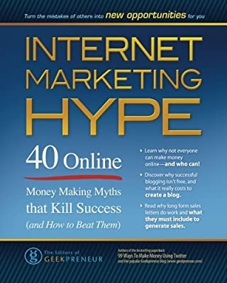 Internet Marketing Hype: 40 Online Money Making Myths that Kill Success (and How to Beat Them) by The Editors of Geekpreneur (2011-04-20)
