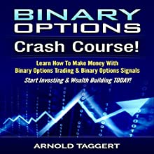 Binary Options: Crash Course!: Learn How to Make Money with Binary Options Trading & Binary Options Signals - Start Investing & Wealth Building Today! (       UNABRIDGED) by Arnold Taggert Narrated by Jason Lovett