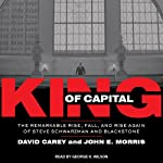 King of Capital: The Remarkable Rise, Fall, and Rise Again of Steve Schwarzman and Blackstone | John E. Morris,David Carey