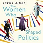 The Women Who Shaped Politics: Empowering stories of women who have shifted the political landscape Hörbuch von Sophy Ridge Gesprochen von: Julie Teal