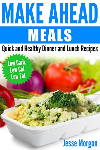 Make Ahead Meals: Quick and Healthy Dinner and Lunch Recipes: Low Carb, Low Cal, Low Fat by Jesse Morgan