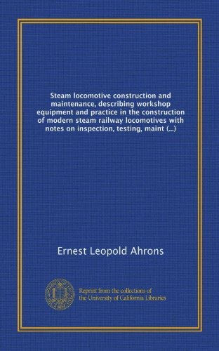 Steam locomotive construction and maintenance, describing workshop equipment and practice in the construction of modern steam railway locomotives with ... inspection, testing, maintenance and repairs