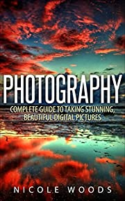 Photography: Complete Guide to Taking Stunning,Beautiful Digital Pictures