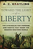A. C. Grayling Toward the Light of Liberty: The Struggles for Freedom and Rights That Made the Modern Western World