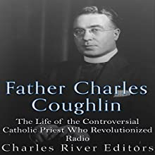 Father Charles Coughlin: The Life of the Controversial Catholic Priest Who Revolutionized Radio Audiobook by  Charles River Editors Narrated by Scott Clem