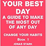 Your Best Day: A Guide to Make the Most Out of Any Day: Change Your Habits, Book 1 | Jonas Stark