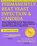 Permanently Beat Yeast Infection & Candida: Proven Step-by-Step Cure for Yeast Infections & Candidiasis, Natural, Lasting Treatment That Will Prevent Recurring Infection (Women's Health Expert Series)