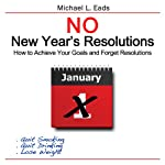No New Year's Resolutions: How to Achieve Your Goals and Forget Resolutions | Michael L. Eads