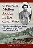 Grenville Mellen Dodge in the Civil War: Union Spymaster, Railroad Builder and Organizer of the Fourth Iowa Volunteer Infantry