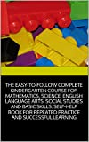 img - for THE EASY-TO-FOLLOW COMPLETE KINDERGARTEN COURSE FOR MATHEMATICS, SCIENCE, ENGLISH LANGUAGE ARTS, SOCIAL STUDIES AND BASIC SKILLS: SELF-HELP BOOK FOR REPEATED PRACTICE AND SUCCESSFUL LEARNING book / textbook / text book