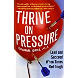 Thrive on Pressure: Lead and Succeed When Times Get Tough ~ Graham Jones
