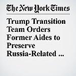 Trump Transition Team Orders Former Aides to Preserve Russia-Related Materials   Adam Goldman,Julie Hirschfeld Davis,Matthew Rosenberg