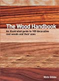 Nick Gibbs The Wood Handbook: An Illustrated Guide to 100 Decorative Real Woods and Their Uses