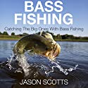 Bass Fishing: Catching the Big Ones with Bass Fishing Audiobook by Jason Scotts Narrated by Chris Brinkley