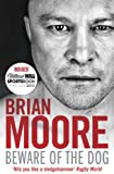 Brian Moore Beware of the Dog: Rugby's Hard Man Reveals All