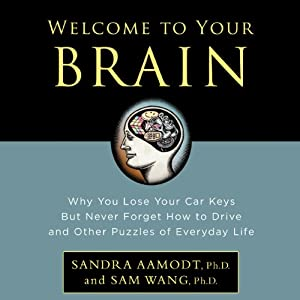 Welcome to Your Brain: Why You Lose Your Car Keys but Never Forget How to Drive and Other Puzzles of Everyday Life | [Sandra Aamodt, Sam Wang]