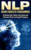 NLP: Neuro Linguistic Programming: An Ultimate Guide To Master Your Emotions And Take Control Of Your Life Using NLP Techniques (nlp, neuro linguistic ... programming, neuro psychology, neuro,)