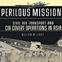 Perilous Missions: Civil Air Transport and CIA Covert Operations in Asia Audiobook by William Leary Narrated by Gregg Rizzo