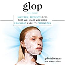 Glop: Nontoxic, Expensive Ideas That Will Make You Look Ridiculous and Feel Pretentious Audiobook by Gabrielle Moss Narrated by Tavia Gilbert