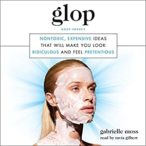 Glop: Nontoxic, Expensive Ideas That Will Make You Look Ridiculous and Feel Pretentious Hörbuch von Gabrielle Moss Gesprochen von: Tavia Gilbert