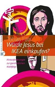 Würde Jesus bei IKEA einkaufen?: Herausforderungen zur ganzheitlichen Nachfolge