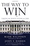 The Way to Win: Taking the White House in 2008 (1400064473) by Halperin, Mark