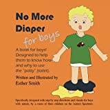 "No More Diapers For Boys: A book for boys! Designed to help them to know how and why to use the ""potty"" (toilet)."