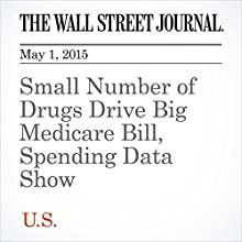 Small Number of Drugs Drive Big Medicare Bill, Spending Data Show (       UNABRIDGED) by Joseph Walker, Anna Wilde Mathews Narrated by Ken Borgers