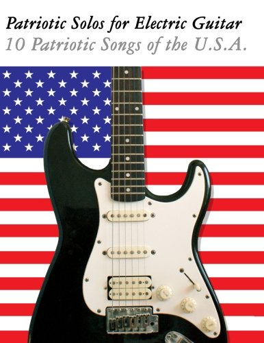 Patriotic Solos For Electric Guitar: 10 Patriotic Songs Of The U.S.A. (In Standard Notation And Tablature)