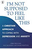 I'm Not Supposed to Feel Like This: A Christian Approach to Coping with Depression and Anxiety (Hodder Christian Books)
