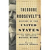 Theodore Roosevelt's History of the United States: His Own Words, Selected and Arranged by Daniel Ruddy ~ Daniel Ruddy