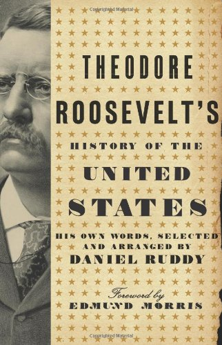 Theodore Roosevelt&#039;s History of the United States: His Own Words, Selected and Arranged by Daniel Ruddy