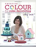 Lindy Smith Creative Colour for Cake Decorating: 20 new projects from the bestselling author of The Contemporary Cake Decorating Bible