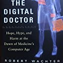The Digital Doctor: Hope, Hype, and Harm at the Dawn of Medicine's Computer Age Audiobook by Robert Wachter Narrated by Benjamin Wachter