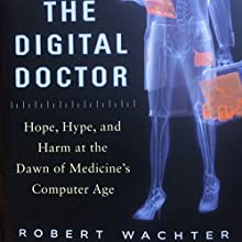 The Digital Doctor: Hope, Hype, and Harm at the Dawn of Medicine's Computer Age (       UNABRIDGED) by Robert Wachter Narrated by Benjamin Wachter