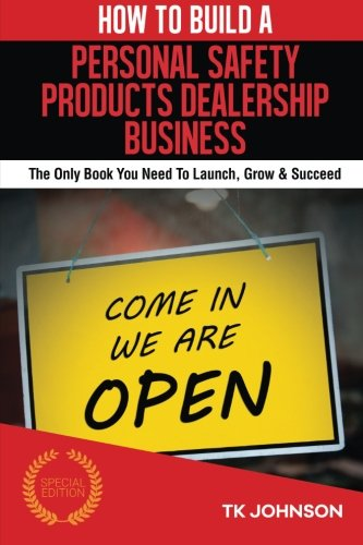 How To Build A Personal Safety Products Dealership Business (Special Edition): The Only Book You Need To Launch, Grow & Succeed PDF